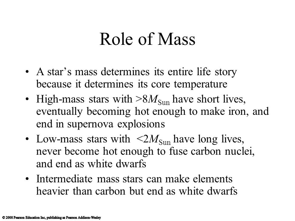Role of Mass A star's mass determines its entire life story because it determines its core temperature High-mass stars with >8M Sun have short lives, eventually becoming hot enough to make iron, and end in supernova explosions Low-mass stars with <2M Sun have long lives, never become hot enough to fuse carbon nuclei, and end as white dwarfs Intermediate mass stars can make elements heavier than carbon but end as white dwarfs