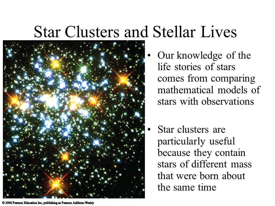 Star Clusters and Stellar Lives Our knowledge of the life stories of stars comes from comparing mathematical models of stars with observations Star clusters are particularly useful because they contain stars of different mass that were born about the same time
