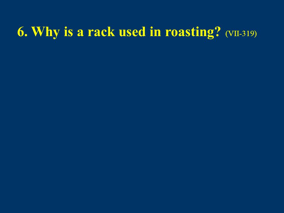 6. Why is a rack used in roasting? (VII-319)