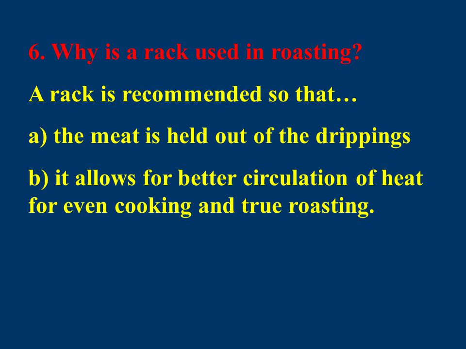 6. Why is a rack used in roasting? A rack is recommended so that… a) the meat is held out of the drippings b) it allows for better circulation of heat