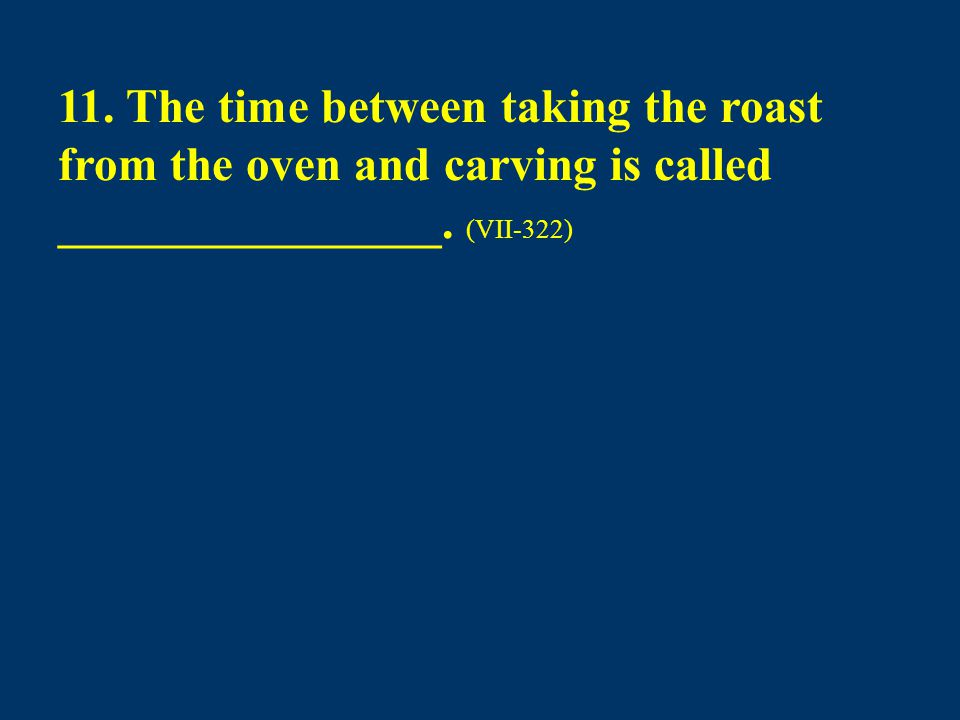 11. The time between taking the roast from the oven and carving is called ________________. (VII-322)
