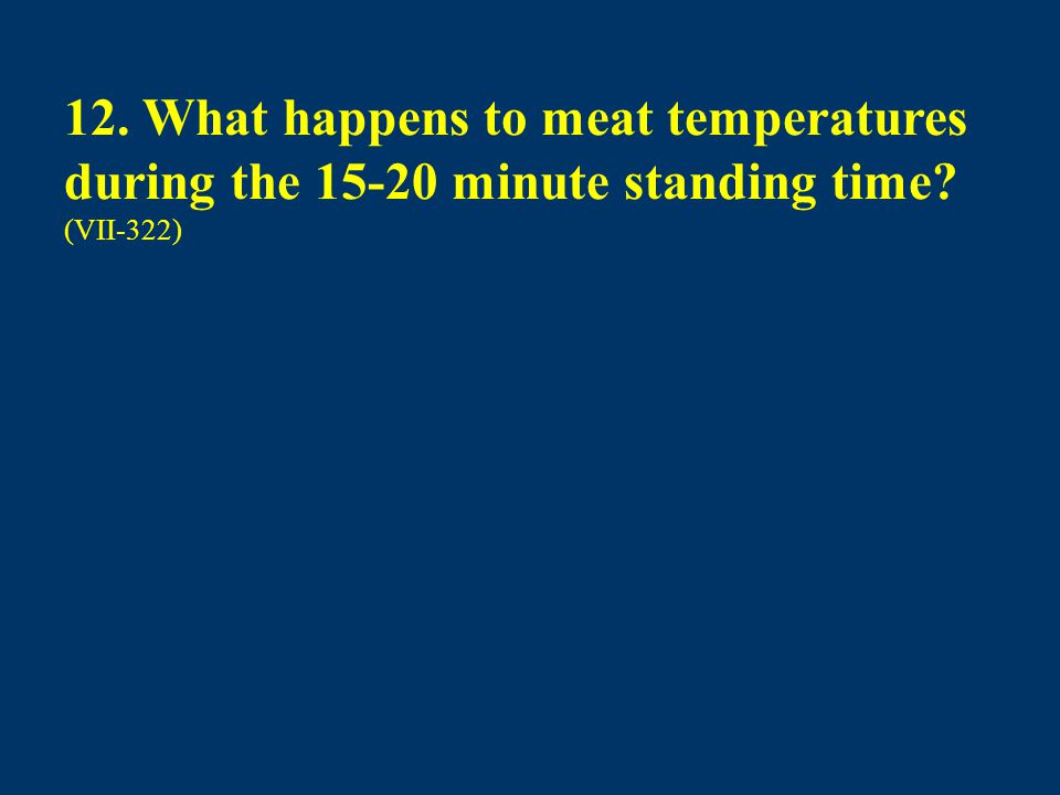 12. What happens to meat temperatures during the 15-20 minute standing time? (VII-322)