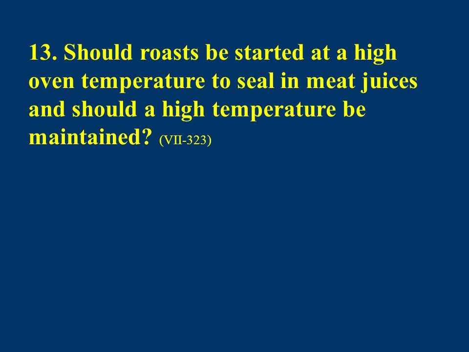 13. Should roasts be started at a high oven temperature to seal in meat juices and should a high temperature be maintained? (VII-323)