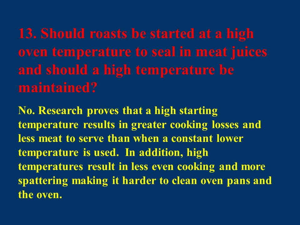 13. Should roasts be started at a high oven temperature to seal in meat juices and should a high temperature be maintained? No. Research proves that a