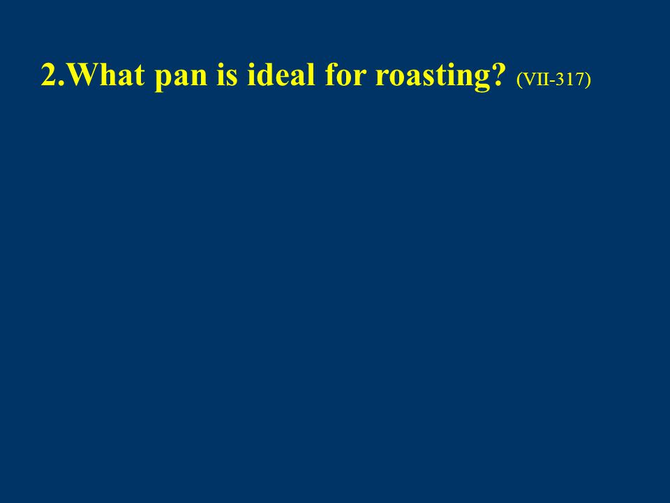 2.What pan is ideal for roasting? (VII-317)