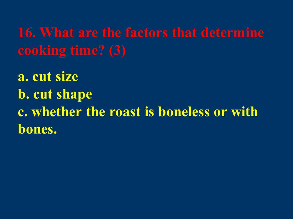 16. What are the factors that determine cooking time? (3) a. cut size b. cut shape c. whether the roast is boneless or with bones.