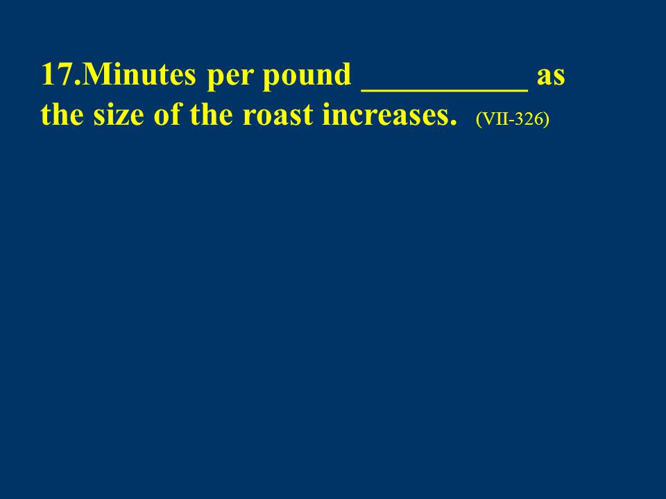 17.Minutes per pound __________ as the size of the roast increases. (VII-326)