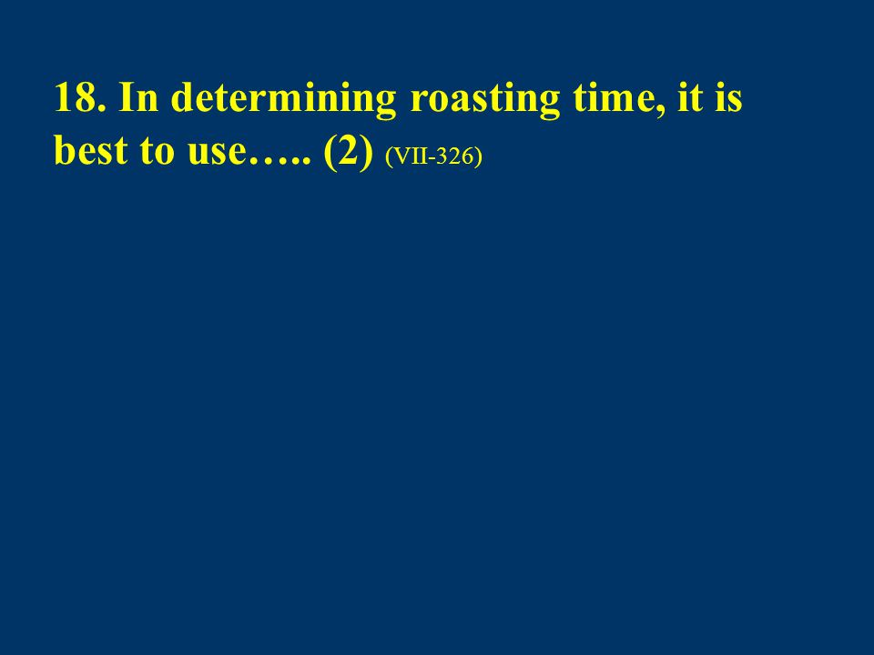 18. In determining roasting time, it is best to use….. (2) (VII-326)