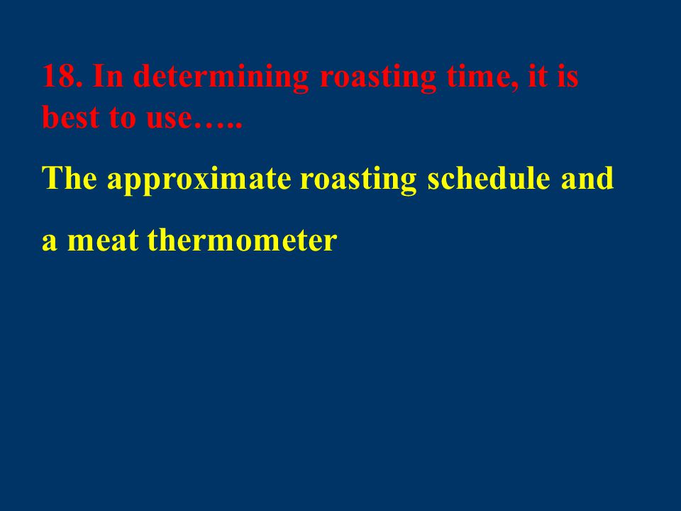 18. In determining roasting time, it is best to use….. The approximate roasting schedule and a meat thermometer