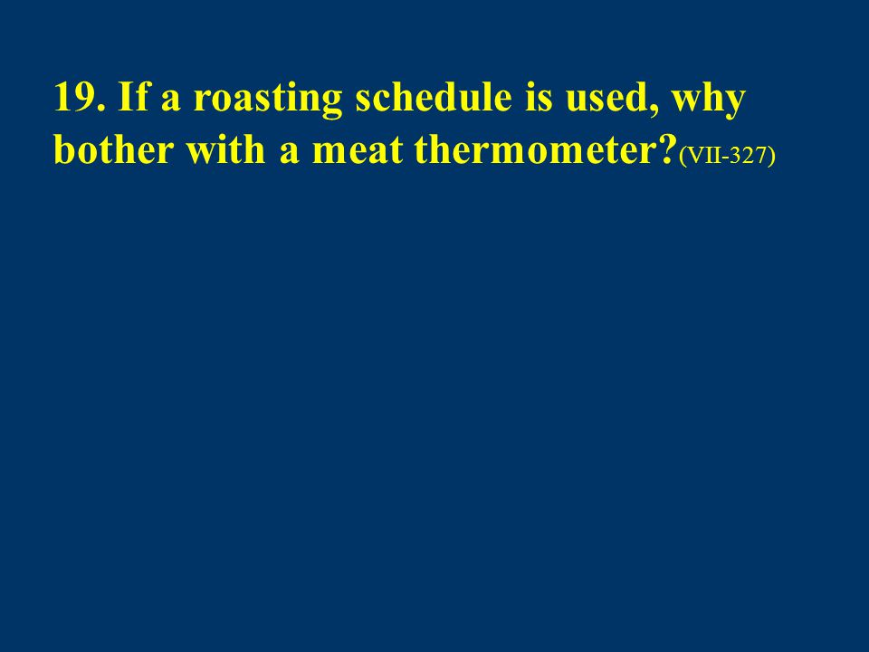 19. If a roasting schedule is used, why bother with a meat thermometer? (VII-327)