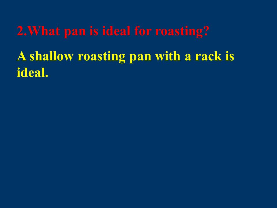 2.What pan is ideal for roasting? A shallow roasting pan with a rack is ideal.
