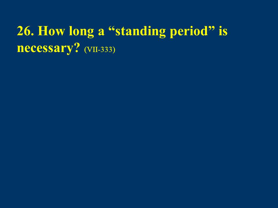 "26. How long a ""standing period"" is necessary? (VII-333)"