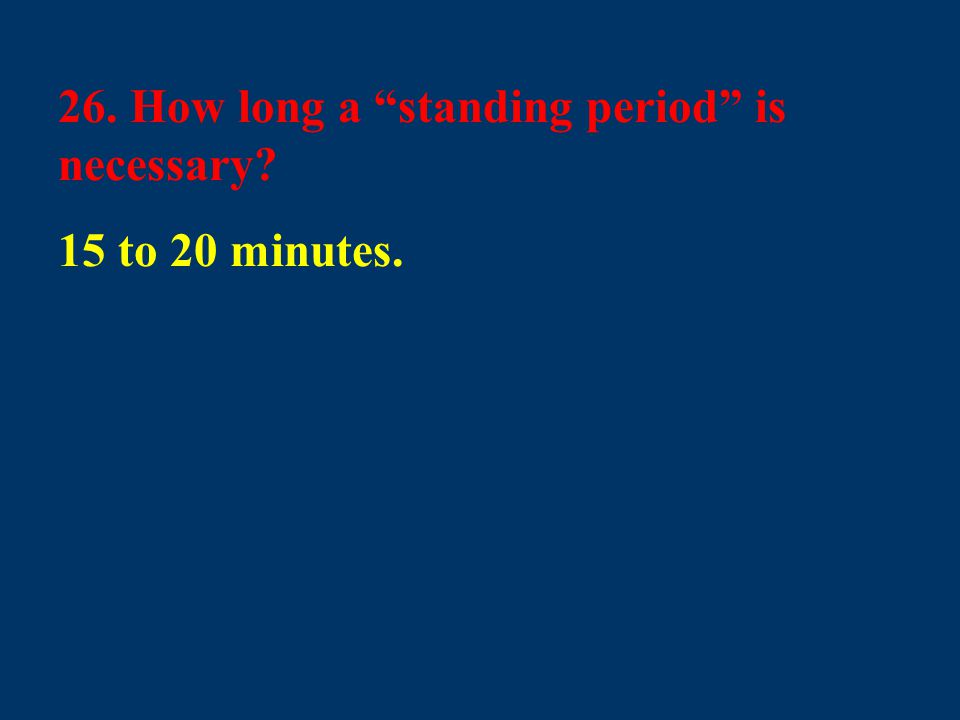 "26. How long a ""standing period"" is necessary? 15 to 20 minutes."