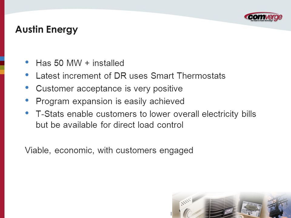 l Austin Energy Has 50 MW + installed Latest increment of DR uses Smart Thermostats Customer acceptance is very positive Program expansion is easily achieved T-Stats enable customers to lower overall electricity bills but be available for direct load control Viable, economic, with customers engaged