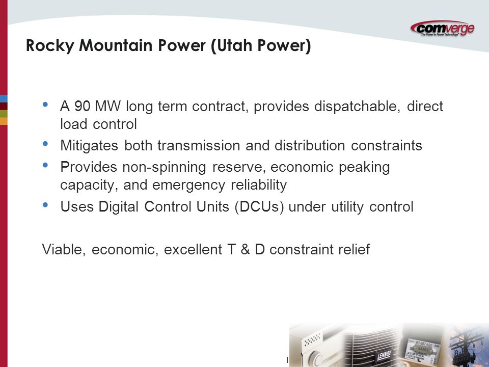 l Rocky Mountain Power (Utah Power) A 90 MW long term contract, provides dispatchable, direct load control Mitigates both transmission and distribution constraints Provides non-spinning reserve, economic peaking capacity, and emergency reliability Uses Digital Control Units (DCUs) under utility control Viable, economic, excellent T & D constraint relief