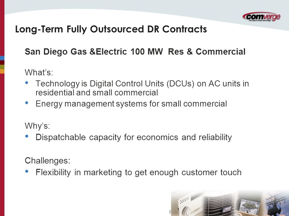 l Long-Term Fully Outsourced DR Contracts San Diego Gas &Electric 100 MW Res & Commercial What's: Technology is Digital Control Units (DCUs) on AC units in residential and small commercial Energy management systems for small commercial Why's: Dispatchable capacity for economics and reliability Challenges: Flexibility in marketing to get enough customer touch