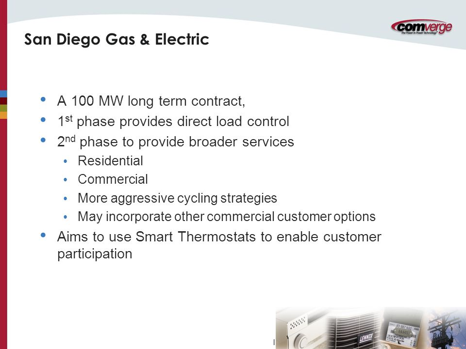 l San Diego Gas & Electric A 100 MW long term contract, 1 st phase provides direct load control 2 nd phase to provide broader services Residential Commercial More aggressive cycling strategies May incorporate other commercial customer options Aims to use Smart Thermostats to enable customer participation