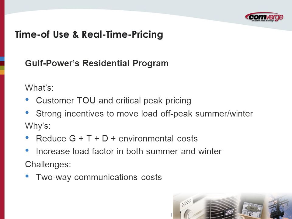 l Time-of Use & Real-Time-Pricing Gulf-Power's Residential Program What's: Customer TOU and critical peak pricing Strong incentives to move load off-peak summer/winter Why's: Reduce G + T + D + environmental costs Increase load factor in both summer and winter Challenges: Two-way communications costs