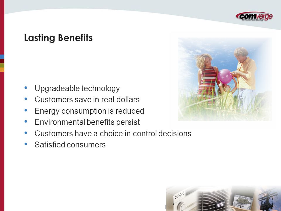 l Upgradeable technology Customers save in real dollars Energy consumption is reduced Environmental benefits persist Customers have a choice in control decisions Satisfied consumers Lasting Benefits