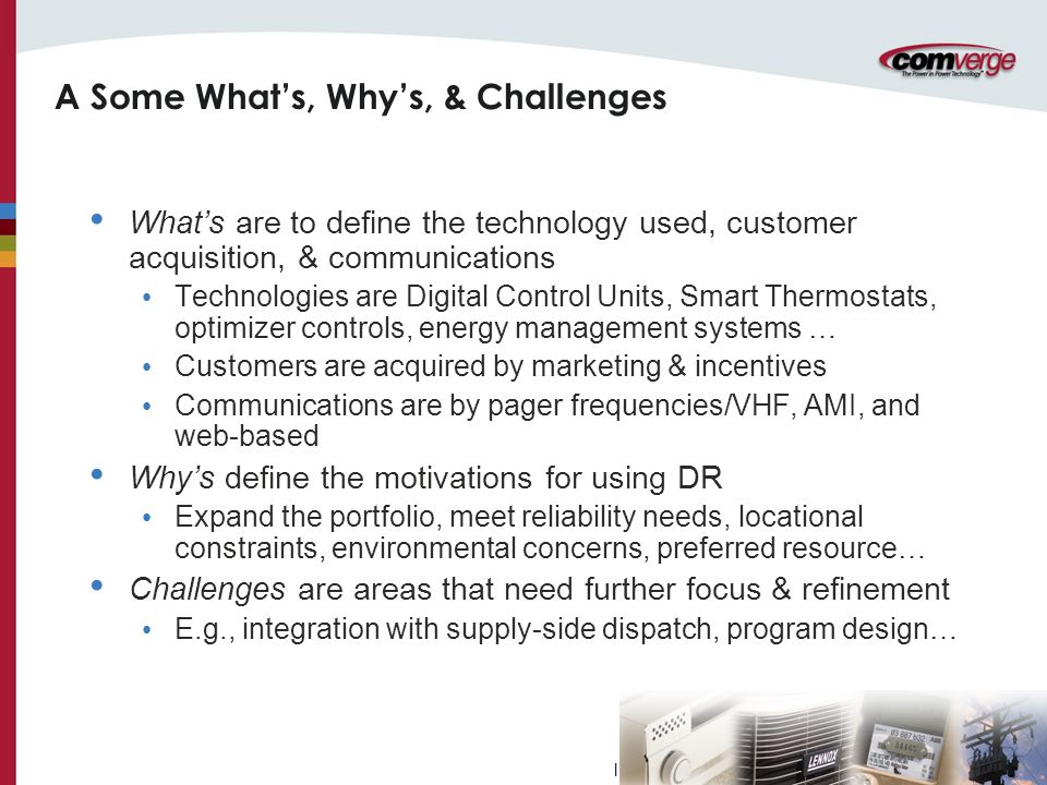 l A Some What's, Why's, & Challenges What's are to define the technology used, customer acquisition, & communications Technologies are Digital Control Units, Smart Thermostats, optimizer controls, energy management systems … Customers are acquired by marketing & incentives Communications are by pager frequencies/VHF, AMI, and web-based Why's define the motivations for using DR Expand the portfolio, meet reliability needs, locational constraints, environmental concerns, preferred resource… Challenges are areas that need further focus & refinement E.g., integration with supply-side dispatch, program design…