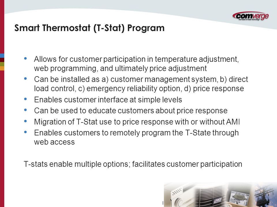 l Smart Thermostat (T-Stat) Program Allows for customer participation in temperature adjustment, web programming, and ultimately price adjustment Can be installed as a) customer management system, b) direct load control, c) emergency reliability option, d) price response Enables customer interface at simple levels Can be used to educate customers about price response Migration of T-Stat use to price response with or without AMI Enables customers to remotely program the T-State through web access T-stats enable multiple options; facilitates customer participation