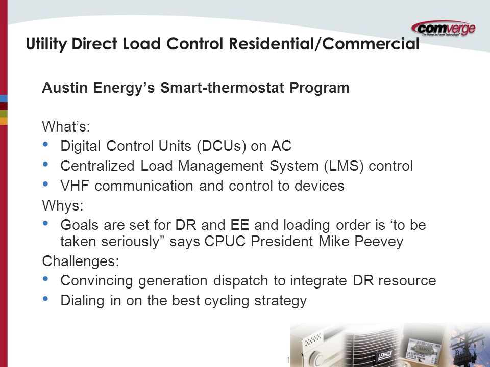 l Utility Direct Load Control Residential/Commercial Austin Energy's Smart-thermostat Program What's: Digital Control Units (DCUs) on AC Centralized Load Management System (LMS) control VHF communication and control to devices Whys: Goals are set for DR and EE and loading order is 'to be taken seriously says CPUC President Mike Peevey Challenges: Convincing generation dispatch to integrate DR resource Dialing in on the best cycling strategy