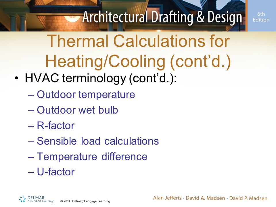 Thermal Calculations for Heating/Cooling (cont'd.) HVAC terminology (cont'd.): –Outdoor temperature –Outdoor wet bulb –R-factor –Sensible load calcula