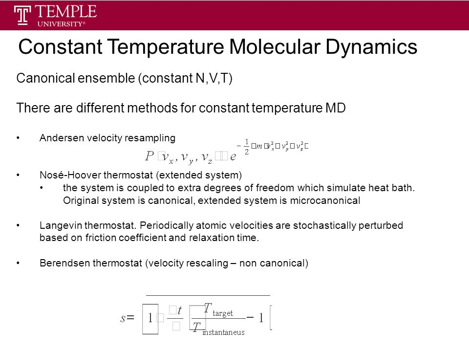 Canonical ensemble (constant N,V,T) There are different methods for constant temperature MD Andersen velocity resampling Nosé-Hoover thermostat (extended system) the system is coupled to extra degrees of freedom which simulate heat bath.