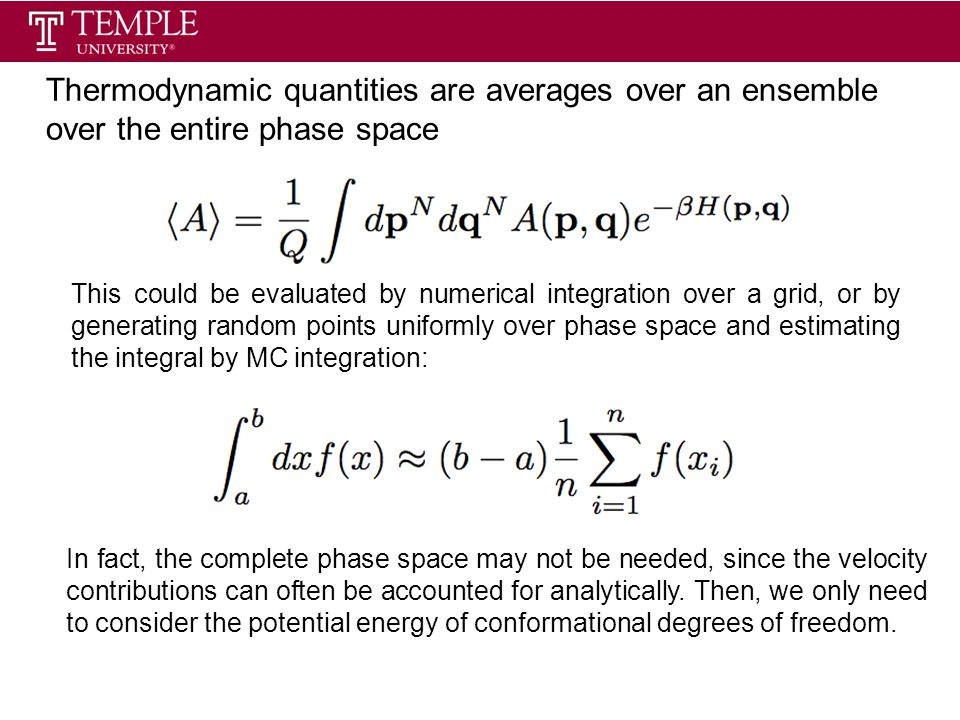 Thermodynamic quantities are averages over an ensemble over the entire phase space This could be evaluated by numerical integration over a grid, or by generating random points uniformly over phase space and estimating the integral by MC integration: In fact, the complete phase space may not be needed, since the velocity contributions can often be accounted for analytically.