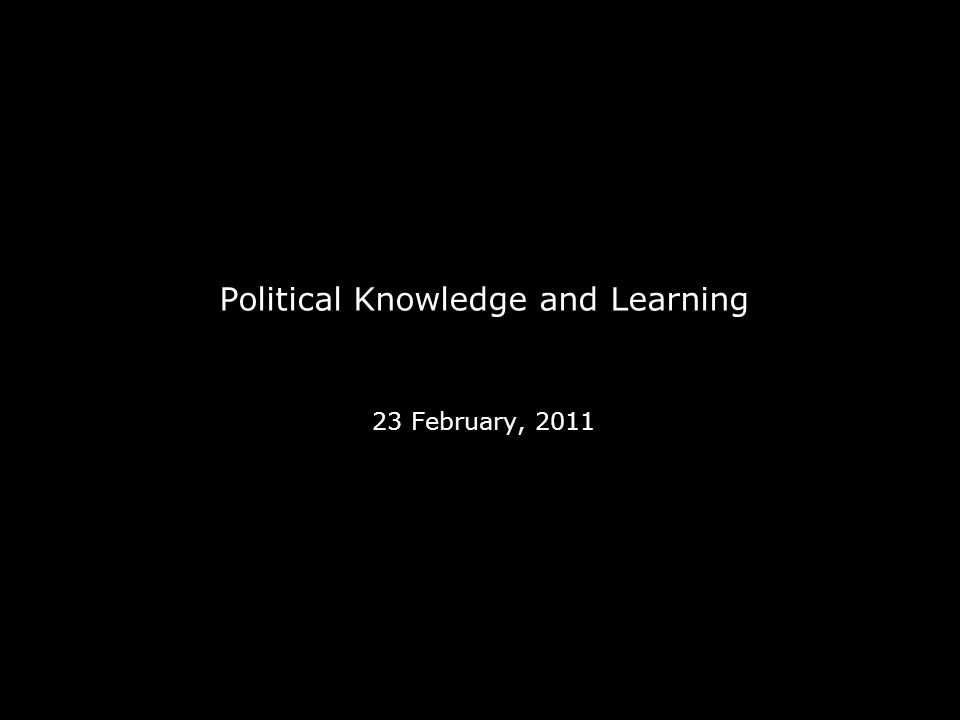 Political Knowledge and Learning 23 February, 2011