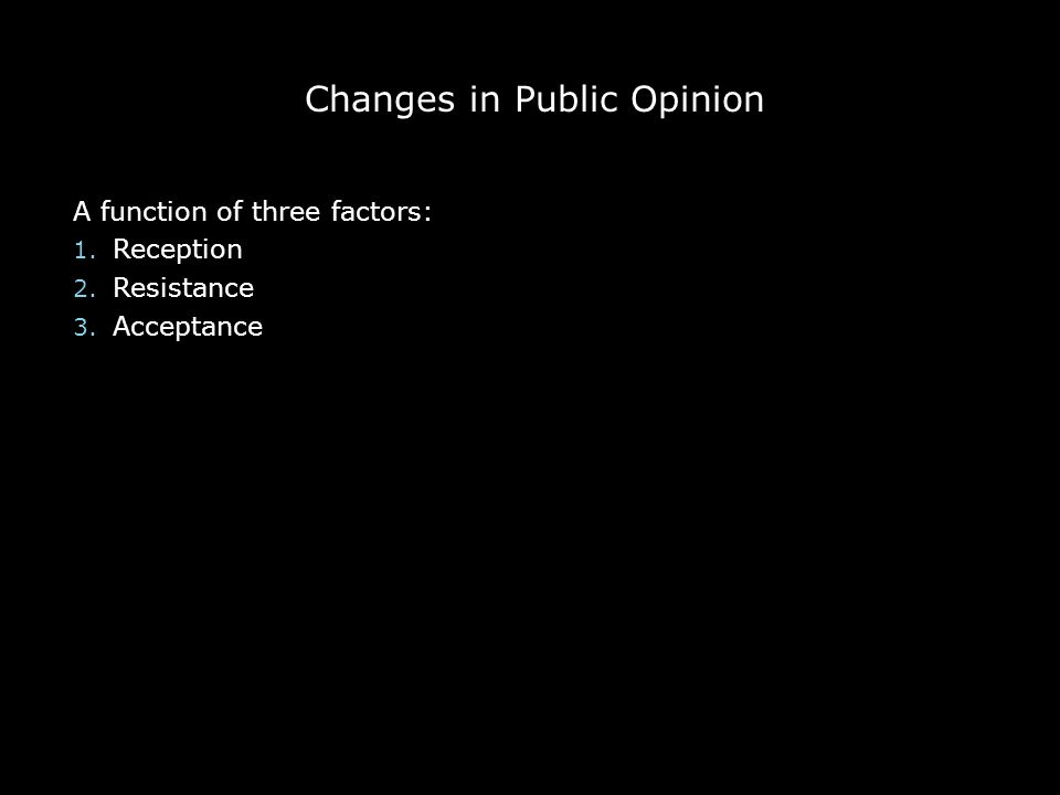 Changes in Public Opinion A function of three factors: 1. Reception 2. Resistance 3. Acceptance