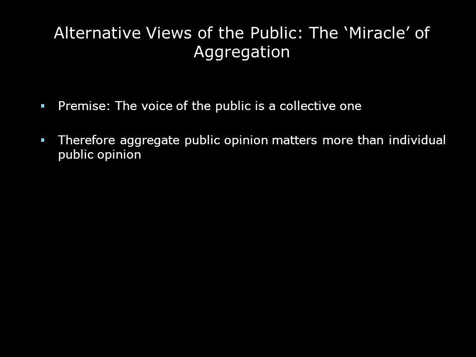 Alternative Views of the Public: The 'Miracle' of Aggregation  Premise: The voice of the public is a collective one  Therefore aggregate public opin