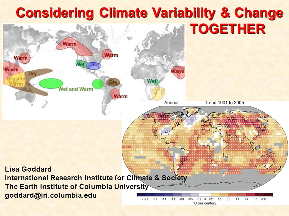 Considering Climate Variability & Change TOGETHER Lisa Goddard International Research Institute for Climate & Society The Earth Institute of Columbia University goddard@iri.columbia.edu