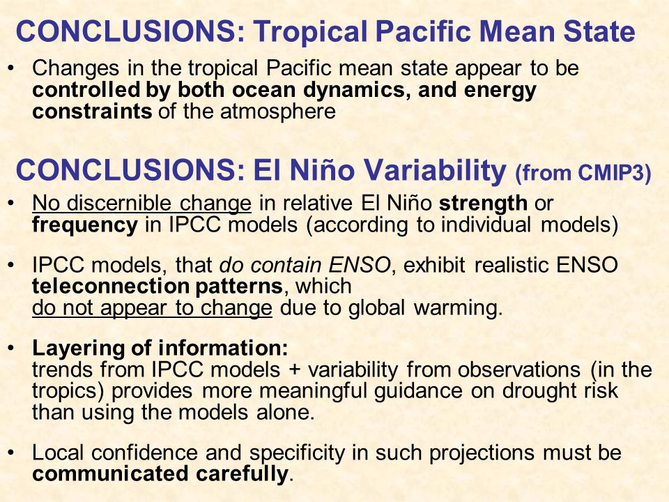 CONCLUSIONS: El Niño Variability (from CMIP3) No discernible change in relative El Niño strength or frequency in IPCC models (according to individual models) IPCC models, that do contain ENSO, exhibit realistic ENSO teleconnection patterns, which do not appear to change due to global warming.