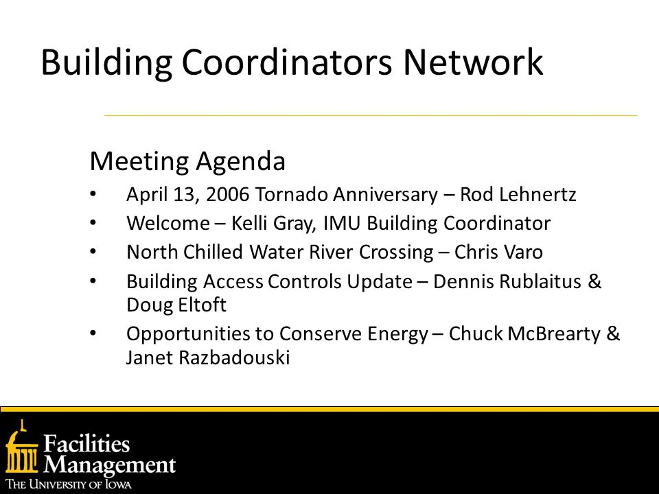 Building Coordinators Network Meeting Agenda April 13, 2006 Tornado Anniversary – Rod Lehnertz Welcome – Kelli Gray, IMU Building Coordinator North Chilled Water River Crossing – Chris Varo Building Access Controls Update – Dennis Rublaitus & Doug Eltoft Opportunities to Conserve Energy – Chuck McBrearty & Janet Razbadouski