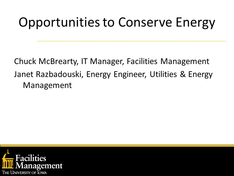 Opportunities to Conserve Energy Chuck McBrearty, IT Manager, Facilities Management Janet Razbadouski, Energy Engineer, Utilities & Energy Management