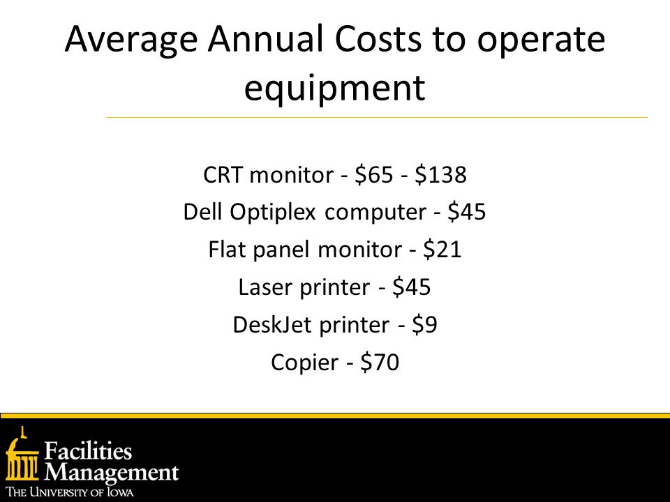 Average Annual Costs to operate equipment CRT monitor - $65 - $138 Dell Optiplex computer - $45 Flat panel monitor - $21 Laser printer - $45 DeskJet printer - $9 Copier - $70