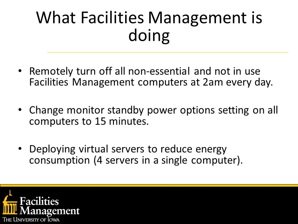 What Facilities Management is doing Remotely turn off all non-essential and not in use Facilities Management computers at 2am every day.