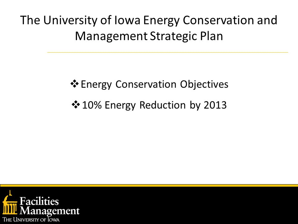 The University of Iowa Energy Conservation and Management Strategic Plan  Energy Conservation Objectives  10% Energy Reduction by 2013