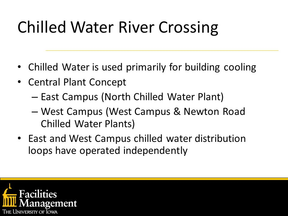 Chilled Water River Crossing Chilled Water is used primarily for building cooling Central Plant Concept – East Campus (North Chilled Water Plant) – West Campus (West Campus & Newton Road Chilled Water Plants) East and West Campus chilled water distribution loops have operated independently