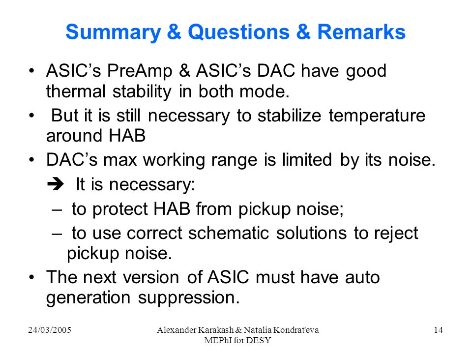 24/03/2005Alexander Karakash & Natalia Kondrat eva MEPhI for DESY 14 Summary & Questions & Remarks ASIC's PreAmp & ASIC's DAC have good thermal stability in both mode.