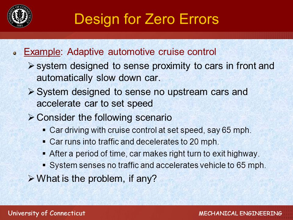 University of Connecticut MECHANICAL ENGINEERING Design for Zero Errors Example: Adaptive automotive cruise control  system designed to sense proximity to cars in front and automatically slow down car.