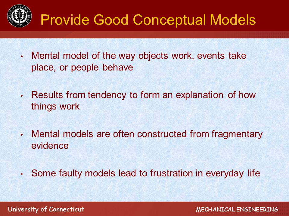 University of Connecticut MECHANICAL ENGINEERING Provide Good Conceptual Models Mental model of the way objects work, events take place, or people behave Results from tendency to form an explanation of how things work Mental models are often constructed from fragmentary evidence Some faulty models lead to frustration in everyday life