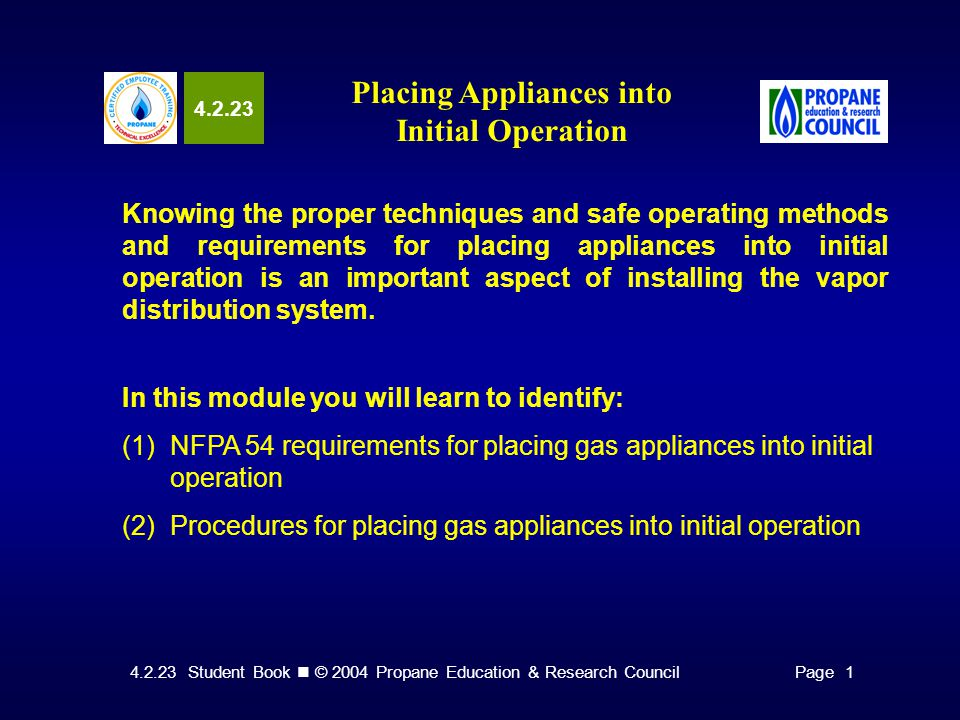 4.2.23 Student Book © 2004 Propane Education & Research CouncilPage 1 4.2.23 Placing Appliances into Initial Operation Knowing the proper techniques and safe operating methods and requirements for placing appliances into initial operation is an important aspect of installing the vapor distribution system.