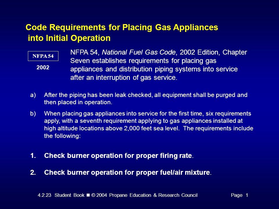4.2.23 Student Book © 2004 Propane Education & Research CouncilPage 1 Code Requirements for Placing Gas Appliances into Initial Operation NFPA 54 2002 NFPA 54, National Fuel Gas Code, 2002 Edition, Chapter Seven establishes requirements for placing gas appliances and distribution piping systems into service after an interruption of gas service.