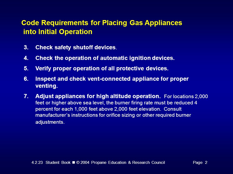 4.2.23 Student Book © 2004 Propane Education & Research CouncilPage 2 Code Requirements for Placing Gas Appliances into Initial Operation 3.Check safety shutoff devices.