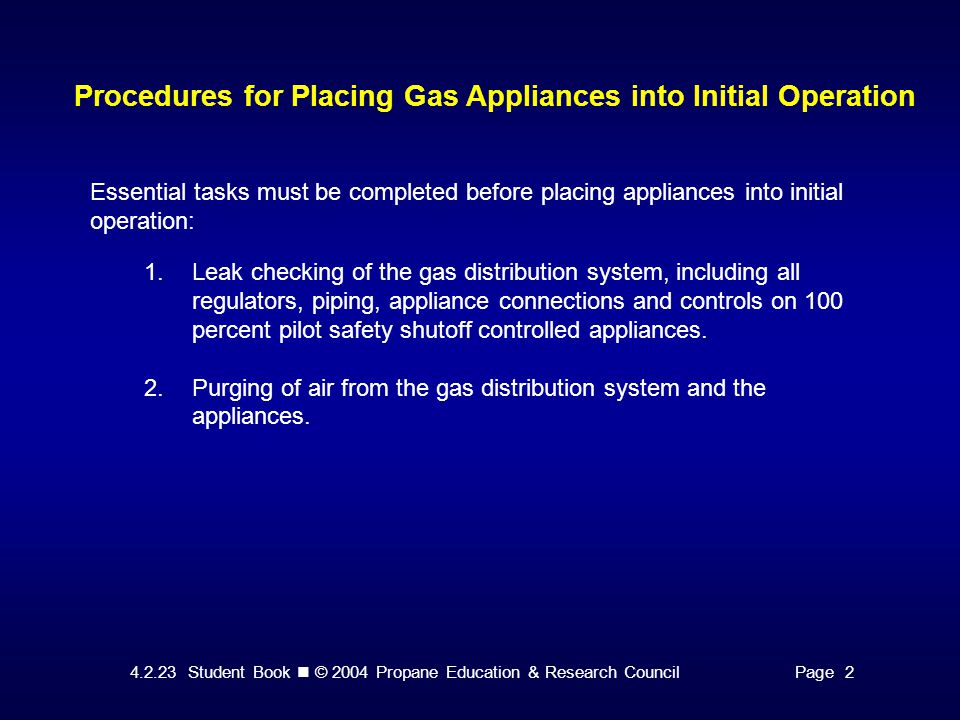 4.2.23 Student Book © 2004 Propane Education & Research CouncilPage 2 Procedures for Placing Gas Appliances into Initial Operation Essential tasks must be completed before placing appliances into initial operation: 1.Leak checking of the gas distribution system, including all regulators, piping, appliance connections and controls on 100 percent pilot safety shutoff controlled appliances.