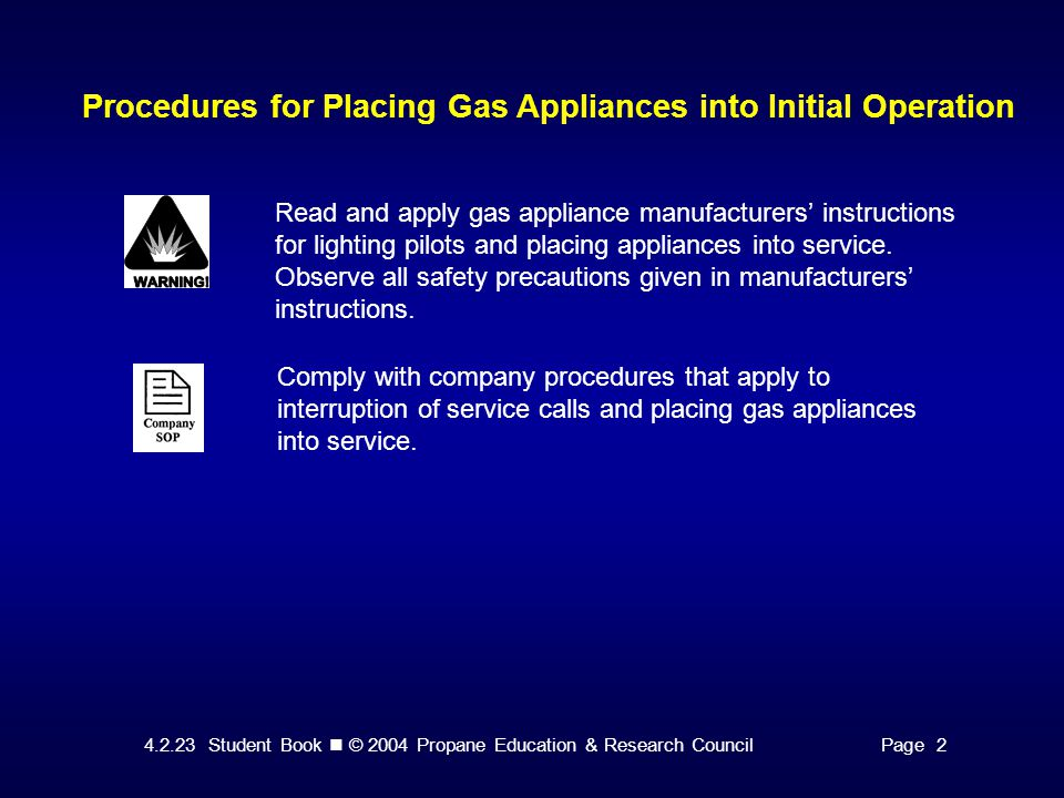 4.2.23 Student Book © 2004 Propane Education & Research CouncilPage 2 Procedures for Placing Gas Appliances into Initial Operation Read and apply gas appliance manufacturers' instructions for lighting pilots and placing appliances into service.