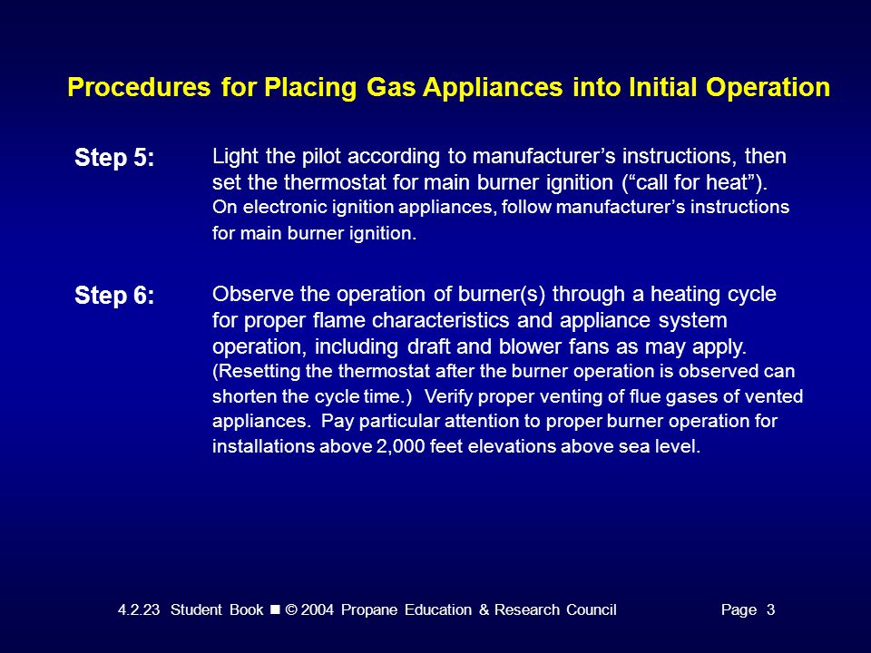 4.2.23 Student Book © 2004 Propane Education & Research CouncilPage 3 Procedures for Placing Gas Appliances into Initial Operation Step 5: Light the pilot according to manufacturer's instructions, then set the thermostat for main burner ignition ( call for heat ).