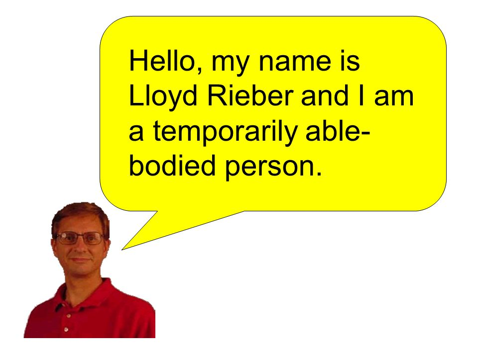 Hello, my name is Lloyd Rieber and I am a temporarily able- bodied person.